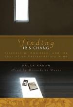 Finding Iris Chang: Friendship, Ambition, and the Loss of an Extraordinary Mind - Paula Kamen, Bernadette Dunne
