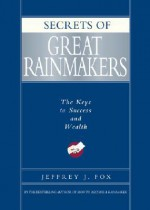 Secrets of Great Rainmakers: The Keys to Success and Wealth - Jeffrey J. Fox