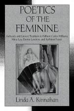 Poetics of the Feminine: Authority and Literary Tradition in William Carlos Williams, Mina Loy, Denise Levertov, and Kathleen Fraser - Linda A. Kinnahan, Albert Gelpi, Ross Posnock