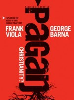 Pagan Christianity?: Exploring the Roots of Our Church Practices - Frank A Viola, George Barna