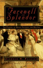 Farewell in Splendor: The Passing of Queen Victoria and Her Age - Jerrold M. Packard