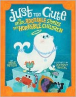 Just Too Cute!: And Other Tales of Adorable Animals for Horrible Children - Mike Reiss, Johnny Yanok