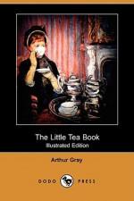 The Little Tea Book (Illustrated Edition) (Dodo Press) - Arthur Gray, George W. Hood