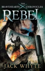 Rebel: The Bravehearts Chronicles - Jack Whyte