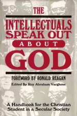 The Intellectuals Speak Out About God: A Handbook for the Christian Student in a Secular Society - Roy Abraham Varghese, Bede Griffiths, Ronald Reagan, Pope Benedict XVI, J. Stanley Oakes, Jr., David Martin, Charles B. Thaxton, Robert Jastrow, Chandra Wickramasinghe, Henry Margenau, John C. Eccles, Rupert Sheldrake, Stanley L. Jaki, Paul C. Vitz, Stephen D. Schwarz