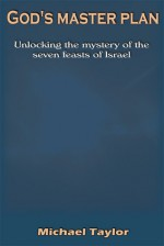 God's Master Plan: Unlocking The Mystery Of The Seven Feasts Of Israel - Michael Taylor