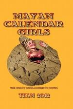 Mayan Calendar Girls: The Great Meso-American Novel - Linton Robinson, Grayson Moran, Team 2012, Cammy May Hunnicutt