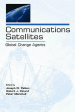 Communications Satellites: Global Change Agents (Telecommunications Series) (Volume in the Telecommunications Series) - Joseph N. Pelton, Peter Marshall, Robert J. Oslund