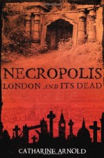Necropolis: London and Its Dead by Arnold, Catharine (2008) Paperback - Catharine Arnold