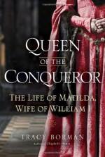 Queen of the Conqueror: The Life of Matilda, Wife of William I - Tracy Borman