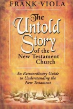 The Untold Story of the New Testament Church: An Extraordinary Guide to Understanding the New Testament - Frank Viola
