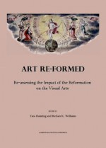Art Re-Formed: Re-Assessing the Impact of the Reformation on the Visual Arts - Tara Hamling, Richard L. Williams