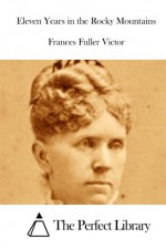 Eleven Years in the Rocky Mountains - Frances Fuller Victor, The Perfect Library