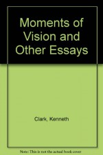 Moments of Vision and Other Essays - Kenneth Clark
