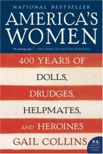 America's Women: 400 Years of Dolls, Drudges, Helpmates, and Heroines - Gail Collins