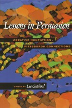 Lessons In Persuasion: Creative Nonfiction/Pittsburgh Connections - Lee Gutkind