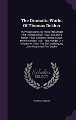 The Dramatic Works Of Thomas Dekker: The Virgin Martir, By Philip Messenger And Thomas Deker. 1622. Brittania's Honor. 1628. Londons Tempe. Match Mee ... Sun's-darling, By John Foard And Tho. Decker - Thomas Dekker