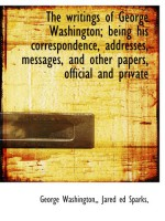 The writings of George Washington; being his correspondence, addresses, messages, and other papers, official and private - George Washington, Jared ed Sparks