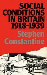 Social Conditions in Britain 1918-1939 - Stephen Constantine