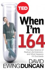 When I'm 164: The New Science of Radical Life Extension, and What Happens If It Succeeds - David Ewing Duncan
