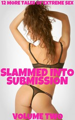 Slammed Into Submission: Volume Two - 12 More Tales of Extreme Sex - Brock Landers, Scotty Diggler, JT Holland, Dirk Rockwell, Misty Rose, Rickie Sheen, Forever Smut Publications, Hunter Monroe