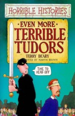 Even More Terrible Tudors - Terry Deary, Martin Brown