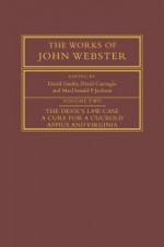 The Works of John Webster: Volume 2, The Devil's Law-Case; A Cure for a Cuckold; Appius and Virginia - John Webster, David Gunby, David Carnegie, MacDonald P. Jackson