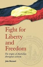Fight for Liberty and Freedom: The Origins of Australian Aboriginal Activism - John Maynard