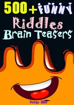 500+ Funny Riddles and Brain Teasers: Train Your Brain and Get Fun Every Day, Expand Your Smartness & Wisdom - George Miller