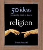 Religion - 50 Ideas You Really Need to Know (50 Ideas You Really Need to Know series) - Peter Stanford