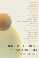 Some of the Best From Tor.com, 2013 Edition: A Tor.Com Original - Carrie Vaughn, Charles Stross, Veronica Schanoes, Cory Doctorow, Ellen Klages, Andy Duncan, Dale Bailey, Paul Cornell, Jedediah Berry, Beth Bernobich, Mari Ness, Thomas Olde Heuvelt, Tina Connolly, Genevieve Valentine, Jeff Ford, Ben Burgis, Leigh Bardugo, Priya Sharma, He