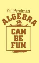 Algebra Can Be Fun - YAkov Isidorovich Perelman, V. G. Boltyansky, George Yankovsky, Sam Sloan