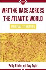 Writing Race Across the Atlantic World: Medieval to Modern - Philip D. Beidler, Gary Taylor