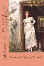 Mr Darcy's Cottage of Earthly Delights: Shades of Pride and Prejudice - Beth Massey