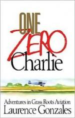 One Zero Charlie: Adventures in Grass Roots Aviation - Laurence Gonzales