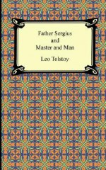 Father Sergius and Master and Man - Leo Tolstoy, Louise Maude, Aylmer Maude