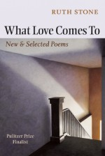 What Love Comes to: New & Selected Poems - Ruth Stone, Sharon Olds