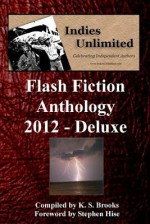 Indies Unlimited 2012 Flash Fiction Anthology Deluxe Edition - K S Brooks, Stephen Hise