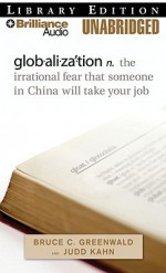 Globalization: The Irrational Fear That Someone in China Will Take Your Job - Bruce C. Greenwald, Judd Kahn, Michael Page