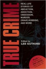 True Crime: Real-Life Stories of Abduction, Addiction, Obsession, Murder, Grave-robbing, and More - Lee Gutkind