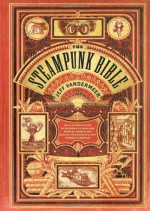 The Steampunk Bible: An Illustrated Guide to the World of Imaginary Airships, Corsets and Goggles, Mad Scientists, and Strange Literature - Bruce Sterling, Jeff VanderMeer, Jake von Slatt, Libby Bulloff, Evelyn Kriete, S.J. Chambers, G.D. Falksen, Desirina Boskovich, J. Daniel Sawyer, Rick Klaw, Jess Nevins, Catherynne M. Valente