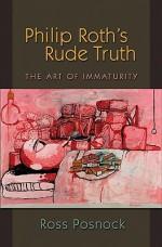Philip Roth's Rude Truth: The Art of Immaturity - Ross Posnock