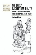 The Early Elizabethan Polity: William Cecil and the British Succession Crisis, 1558 1569 - Stephen Alford, John Guy, Anthony Fletcher