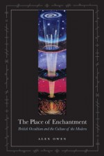 The Place of Enchantment: British Occultism and the Culture of the Modern - Alex Owen