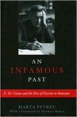 An Infamous Past: E.M. Cioran and the Rise of Fascism in Romania - Marta Petreu, Bogdan Aldea, Norman Manea