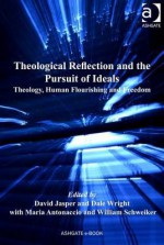 Theological Reflection and the Pursuit of Ideals: Theology, Human Flourishing and Freedom - David Jasper, Dale Wright