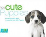 Too Cute Puppies: Animal Planet's Most Impossibly Adorable Puppies - Animal Planet