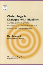Christology in Dialogue with Muslims: A Critical Analysis of Christian Presentations of Christ for Muslims from the Ninth and Twentieth Centuries (Regnum Studies in Mission) - I. Mark Beaumont, David Thomas