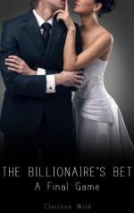 The Billionaire's Bet: A Final Game - Clarissa Wild