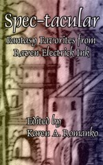 Spec-tacular: Fantasy Favorites from Raven Electrick Ink - Karen A. Romanko, Marcie Lynn Tentchoff, Robert Borski, Brian Rosenberger, Marge Simon, Shannon Connor Winward, Cliff Winnig